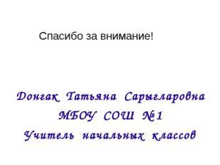 Донгак Татьяна Сарыгларовна МБОУ СОШ № 1 Учитель начальных классов Спасибо за