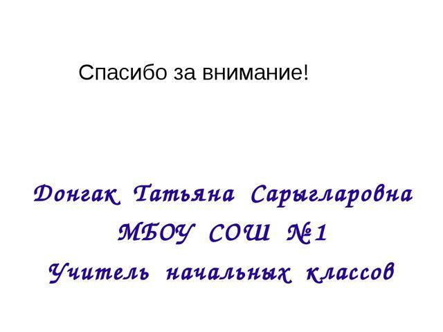 Донгак Татьяна Сарыгларовна МБОУ СОШ № 1 Учитель начальных классов Спасибо за...