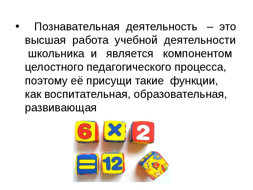 Познавательная деятельность – это высшая работа учебной деятельности школьни...