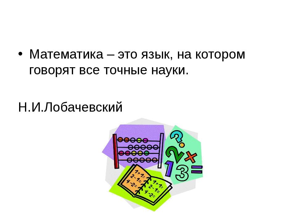 Математика – это язык, на котором говорят все точные науки. Н.И.Лобачевский