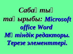 Сабақтың тақырыбы: Microsoft office Word Мәтіндік редакторы. Терезе элементте