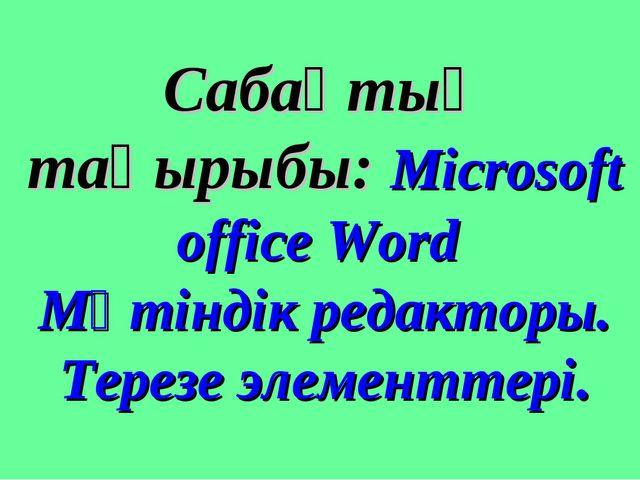 Сабақтың тақырыбы: Microsoft office Word Мәтіндік редакторы. Терезе элементте...