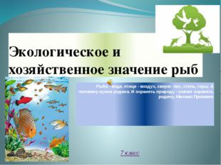Экологическое и хозяйственное значение рыб Рыбе - вода, птице - воздух, зверю
