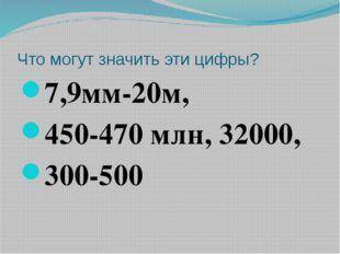 Что могут значить эти цифры? 7,9мм-20м, 450-470 млн, 32000, 300-500