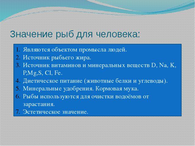 Значение рыб для человека: Являются объектом промысла людей. Источник рыбьего...