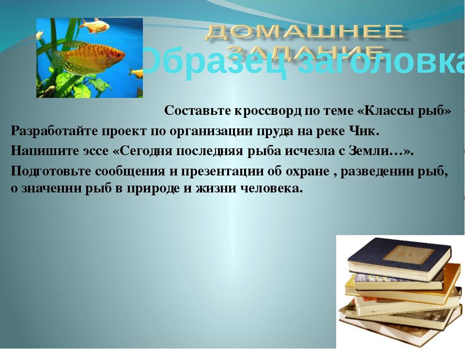 Составьте кроссворд по теме «Классы рыб» Разработайте проект по организации п...
