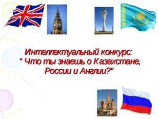 """Интеллектуальный конкурс: """"Что ты знаешь о Казахстане, России и Англии?"""""""