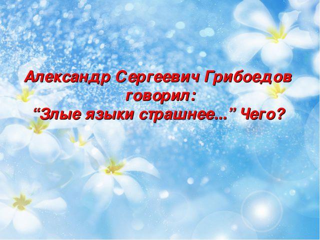 """Александр Сергеевич Грибоедов говорил: """"Злые языки страшнее..."""" Чего?"""