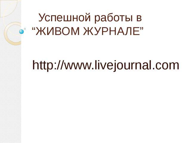 """Успешной работы в """"ЖИВОМ ЖУРНАЛЕ"""" http://www.livejournal.com"""