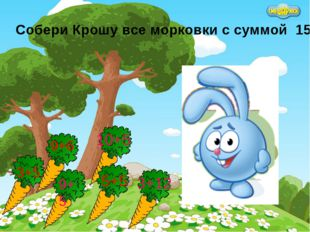 Собери Крошу все морковки с суммой 15 3+5 10+5 5+5 9+5 9+6 3+12