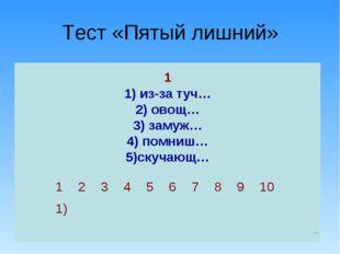 Тест «Пятый лишний» 1 1) из-за туч… 2) овощ… 3) замуж… 4) помниш… 5)скучающ…
