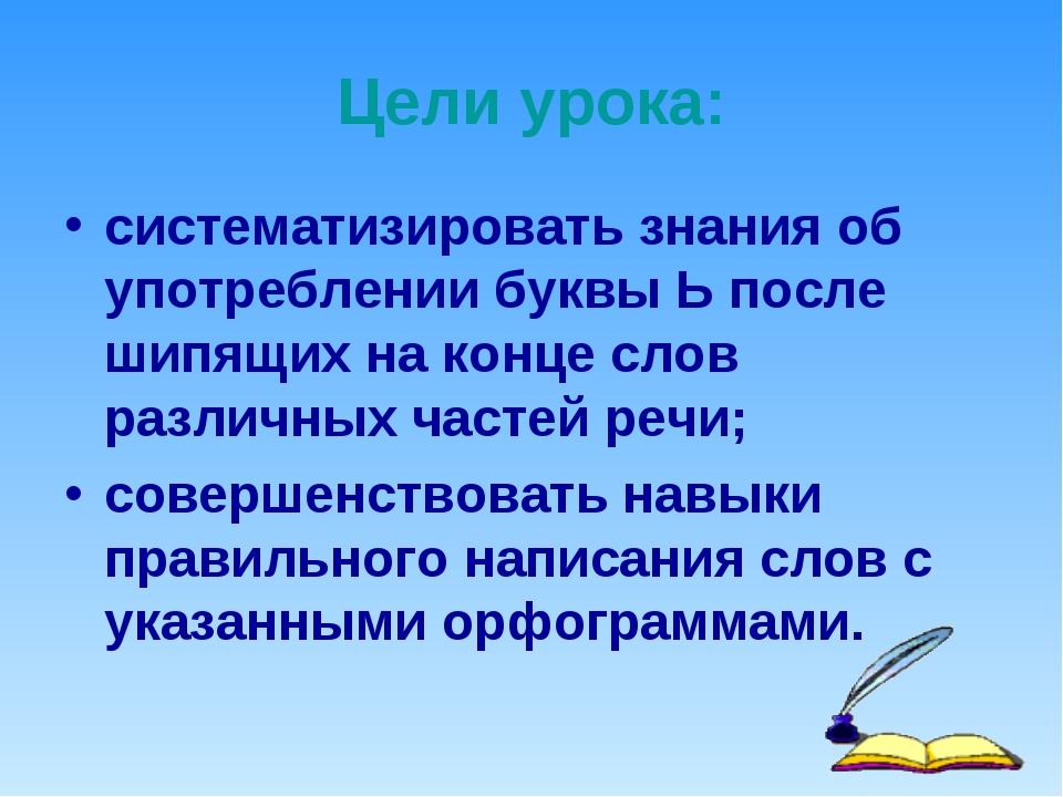 Цели урока: систематизировать знания об употреблении буквы Ь после шипящих на...