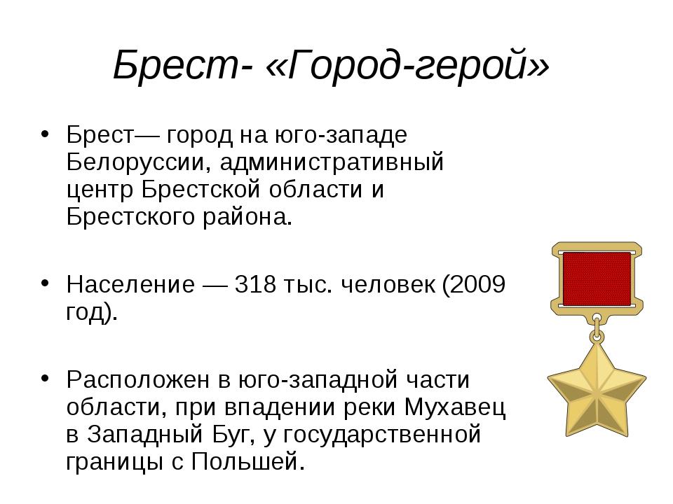 Брест- «Город-герой» Брест— город на юго-западе Белоруссии, административный...