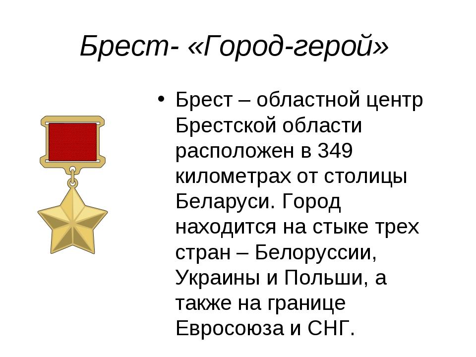 Брест- «Город-герой» Брест – областной центр Брестской области расположен в 3...