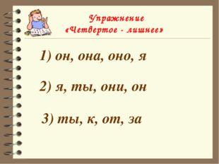 Упражнение «Четвертое - лишнее» 1) он, она, оно, я 2) я, ты, они, он 3) ты,