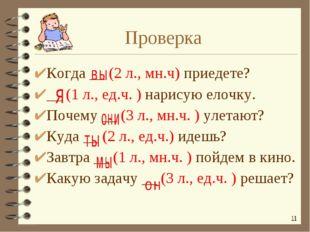 Когда __ (2 л., мн.ч) приедете? __ (1 л., ед.ч. ) нарисую елочку. Почему __ (