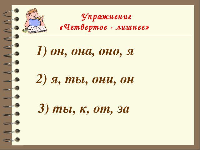 Упражнение «Четвертое - лишнее» 1) он, она, оно, я 2) я, ты, они, он 3) ты,...