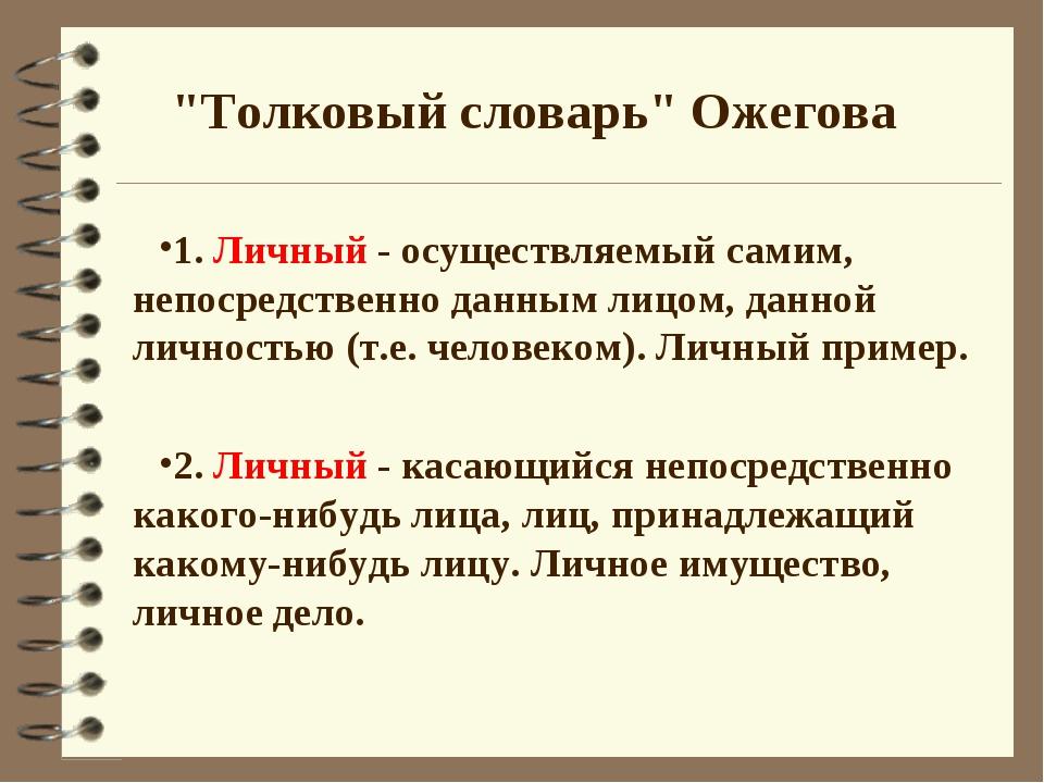 """""""Толковый словарь"""" Ожегова 1. Личный - осуществляемый самим, непосредственно..."""