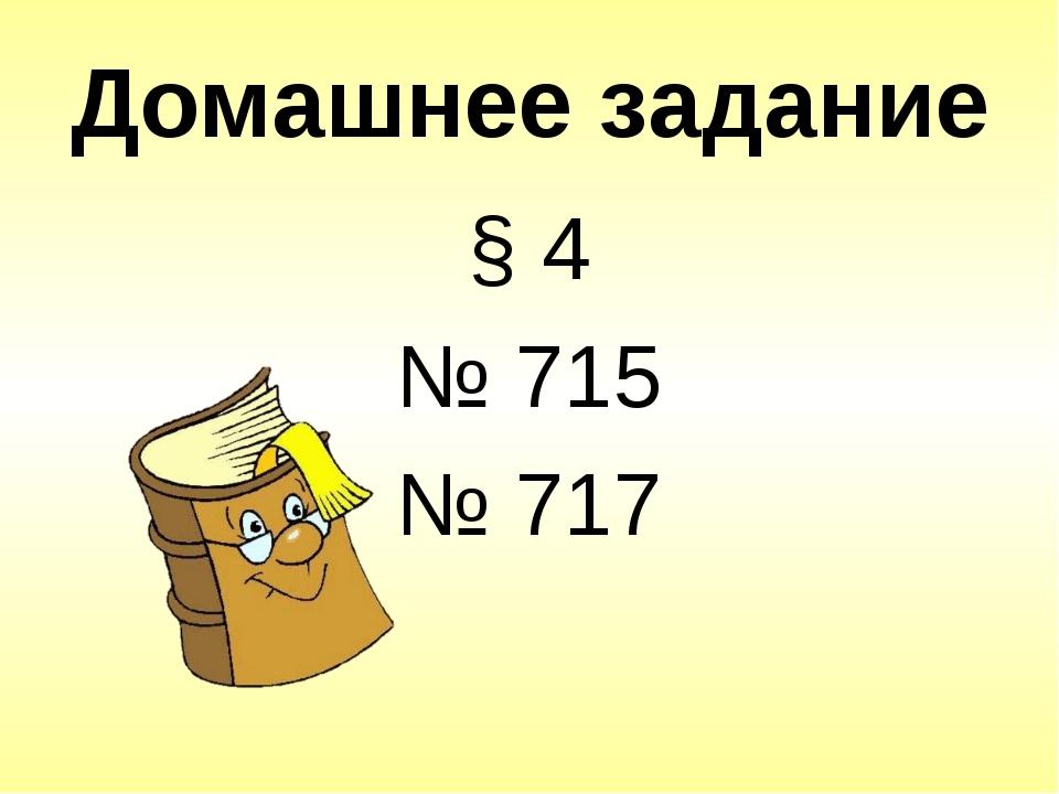 Домашнее задание § 4 № 715 № 717