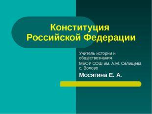 Конституция Российской Федерации Учитель истории и обществознания МБОУ СОШ им