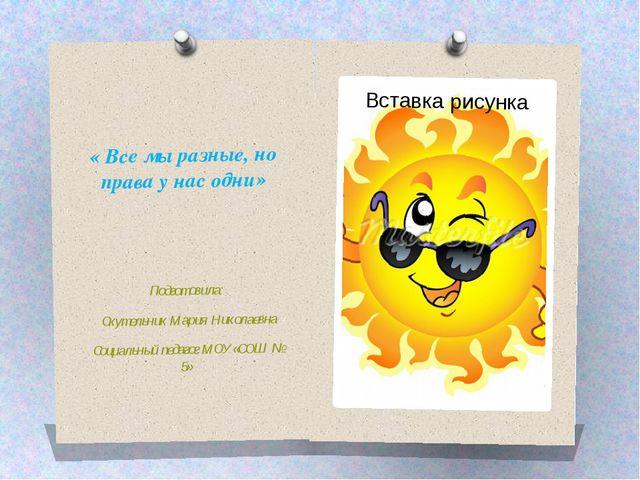 « Все мы разные, но права у нас одни» Подготовила: Скутельник Мария Николаевн...