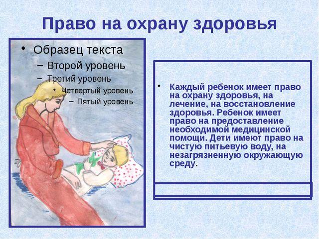 Право на охрану здоровья Каждый ребенок имеет право на охрану здоровья, на ле...