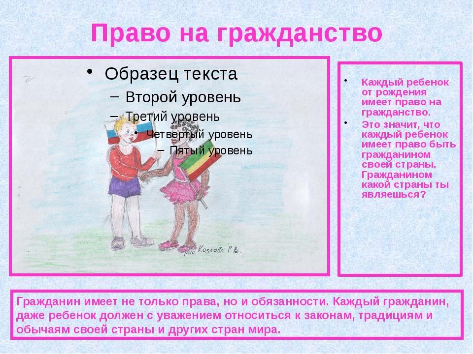 Право на гражданство Каждый ребенок от рождения имеет право на гражданство. Э...