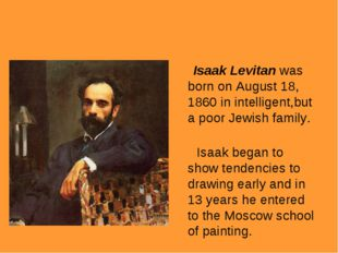 Isaak Levitan was born on August 18, 1860 in intelligent,but a poor Jewish f