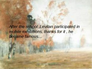 After the school ,Levitan participated in mobile exhibitions, thanks for it