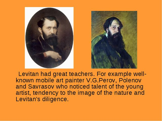 Levitan had great teachers. For example well-known mobile art painter V.G.Pe...