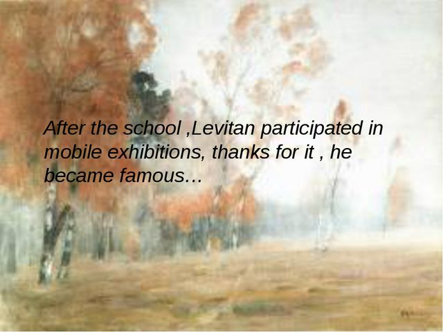 After the school ,Levitan participated in mobile exhibitions, thanks for it...