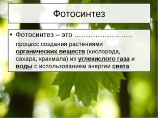 Фотосинтез Фотосинтез – это ……………………. процесс создания растениями органически