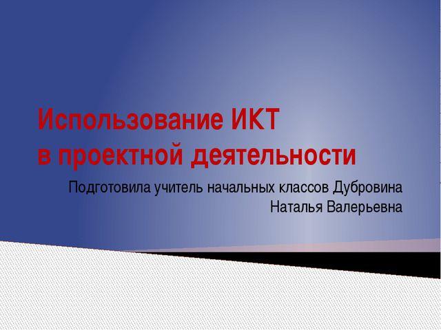 Использование ИКТ в проектной деятельности Подготовила учитель начальных клас...