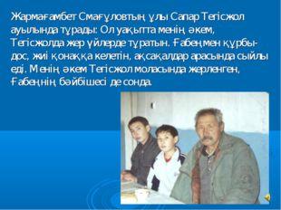 Жармағамбет Смағұловтың ұлы Сапар Тегiсжол ауылында тұрады: Ол уақытта менiң