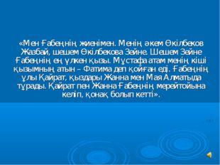 «Мен Ғабеңнiң жиенiмен. Менiң әкем Өкiлбеков Жазбай, шешем Өкiлбекова Зейне.