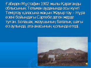 Ғабиден Мұстафин 1902 жылы Қарағанды облысының Тельман ауданында осы күнгi Те