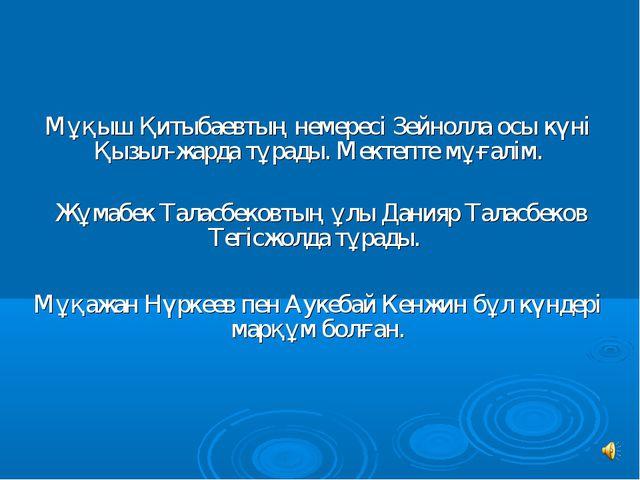 Мұқыш Қитыбаевтың немересi Зейнолла осы күнi Қызыл-жарда тұрады. Мектепте мұғ...