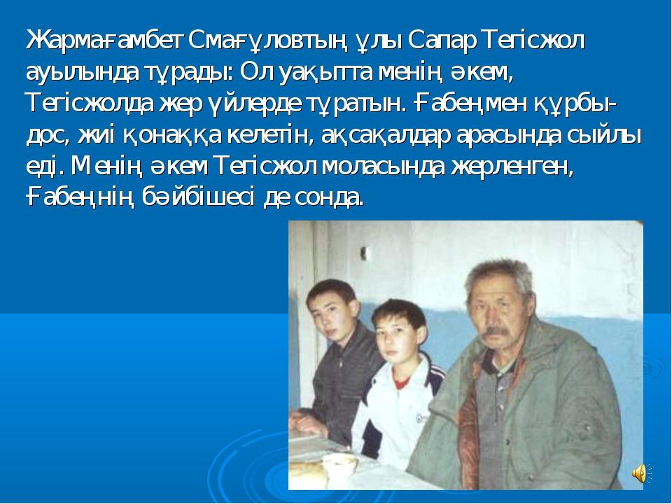 Жармағамбет Смағұловтың ұлы Сапар Тегiсжол ауылында тұрады: Ол уақытта менiң...