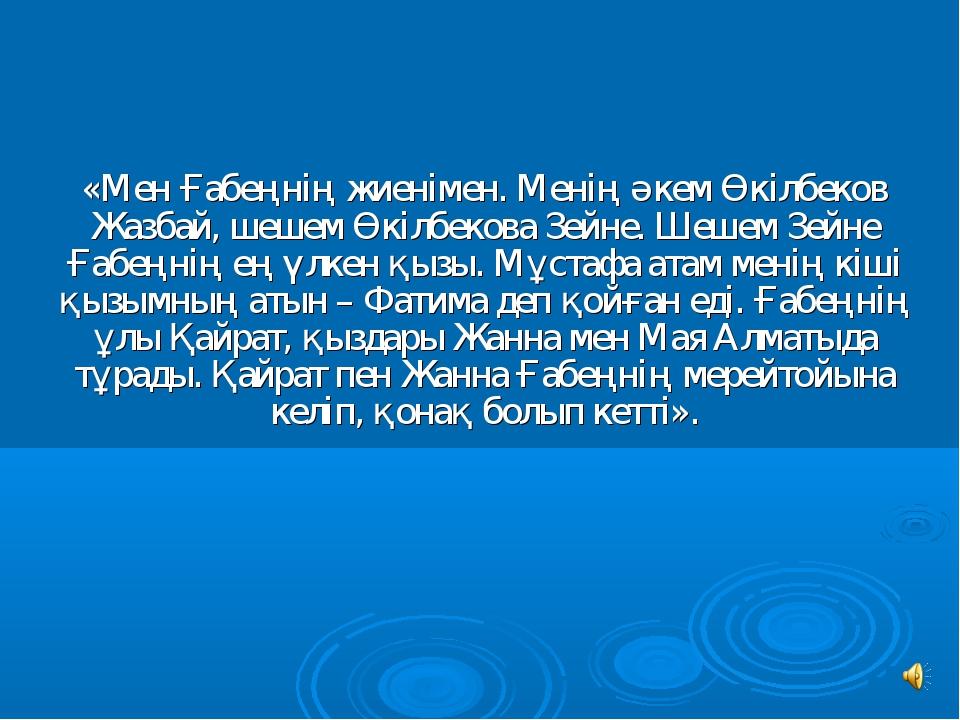 «Мен Ғабеңнiң жиенiмен. Менiң әкем Өкiлбеков Жазбай, шешем Өкiлбекова Зейне....