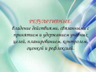 РЕГУЛЯТИВНЫЕ: владение действиями, связанными с принятием и удержанием учебны