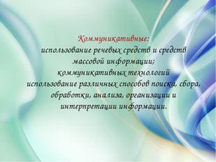 Коммуникативные: использование речевых средств и средств массовой информации;