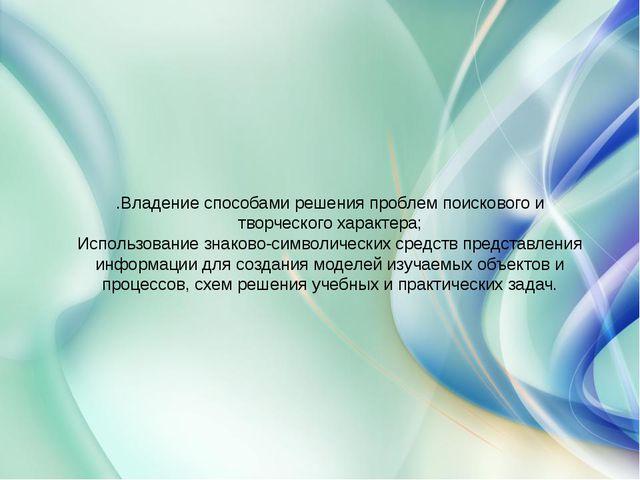 .Владение способами решения проблем поискового и творческого характера; Испол...
