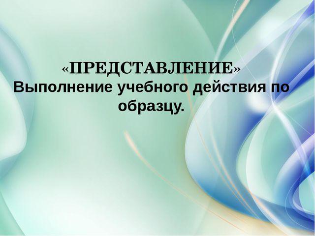 «ПРЕДСТАВЛЕНИЕ» Выполнение учебного действия по образцу.