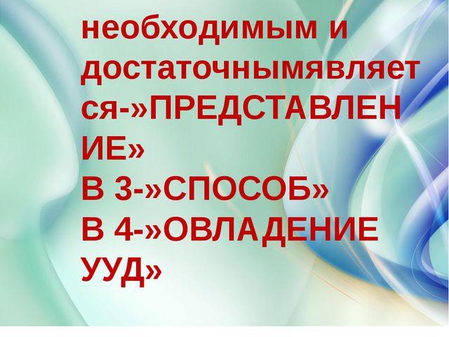 В 1и 2-необходимым и достаточнымявляется-»ПРЕДСТАВЛЕНИЕ» В 3-»СПОСОБ» В 4-»ОВ...