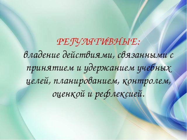 РЕГУЛЯТИВНЫЕ: владение действиями, связанными с принятием и удержанием учебны...