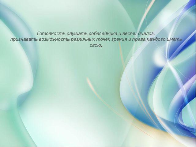 Готовность слушать собеседника и вести диалог, признавать возможность различ...