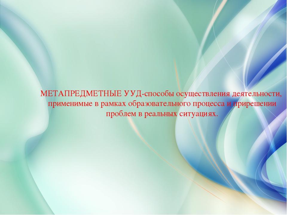 МЕТАПРЕДМЕТНЫЕ УУД-способы осуществления деятельности, применимые в рамках об...