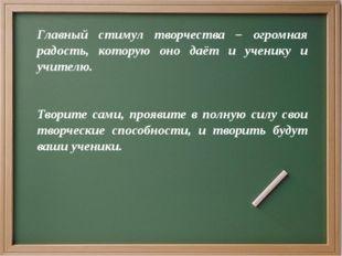 Главный стимул творчества – огромная радость, которую оно даёт и ученику и уч