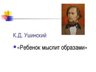 К.Д. Ушинский «Ребенок мыслит образами»
