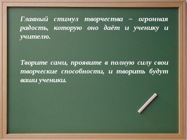 Главный стимул творчества – огромная радость, которую оно даёт и ученику и уч...